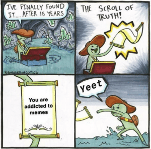 Memes, Addicted, and Truth: IVE FINALLY FoUNDTHE SCROLL oF  IT... AFTER 15 YEARS  TRUTH!  Yeet  You are  addicted to  memes  Mi