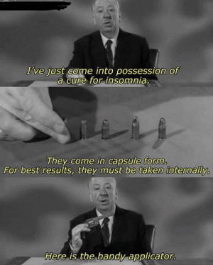 Taken, Best, and Insomnia: I've fust come into possession of  a cure for insomnia.  They come in capsule form.  For best results, they must be taken internally.  Here is the handy applicator.  70 Mad Hitchcock