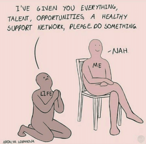 Dank, Life, and Memes: I'VE GIVEN YOU EVERYTHING  TALENT, OPPORTUNITIES, A HEALTHY  SUPPORT NETWORK, PLEASE. DO SOMETHING  NAH  ME  LIFE  NATALTA LOBANOVA Meirl by udcmappcnldlto FOLLOW 4 MORE MEMES.
