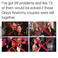 🙌🏼🙌🏼🙌🏼 GreysAnatomy: I've got 99 problems and like 73  of them would be solved if these  Greys Anatomy couples were still  together 🙌🏼🙌🏼🙌🏼 GreysAnatomy