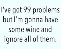 Sounds good to me!: I've got 99 problems  but I'm gonna have  some wine and  ignore all of them Sounds good to me!