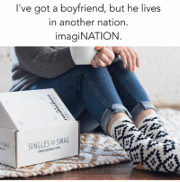 Funny, Memes, and Swag: I've got a boyfriend, but he lives  in another nation.  imagiNATION  SINGLES ◇ SWAG  SINGLESSWAG.COM When your realize that imaginary boyfriends are so much better and less annoying than the real thing. @singlesswag 😂 Use code SARCASM to receive 20% off. @singlesswag ships worldwide. Free shipping in the US. singlesswag.com