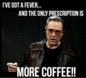 Coffee Saves. #coffeememes #americascoffee #blackriflecoffee: I'VE GOT A FEVER  AND THE ONLY PRESCRIPTION IS  MORE COFFEE!! Coffee Saves. #coffeememes #americascoffee #blackriflecoffee