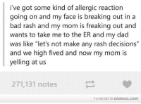 """Memes, 🤖, and Dads: i've got some kind of allergic reaction  going on and my face is breaking out in a  bad rash and my mom is freaking out and  wants to take me to the ER and my dad  was like """"let's not make any rash decisions""""  and we high fived and now my mom is  yelling at us  271,131 notes  YU NO GO TO DAMNLOL.COM?"""