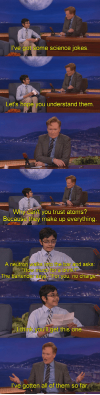 Jokes, Science, and Hope: I've got some science jokes  Let's hope you understand them  Wihy cant you trust atoms?  Because they make up everything  A neutron walks into the bar and asks  How much for a dink?  The bartender says For you, no charge  think vou'll  get this one  I've gotten all of them so far <p>Conan Vs. Science Jokes.</p>