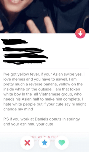 Asian, Cute, and Love: I've got yellow fever, if your Asian swipe yes. I  love memes and you have to aswell. I am  pretty much a reverse banana, yellow on the  inside white on the outside. I am that token  white boy In the all Vietnamese group, who  needs his Asian half to make him complete.I  hate white people but if your cute say hi might  change my mind  P.S if you work at Daniels donuts in springy  and your azn hmu your cute yElLoW fEvEr