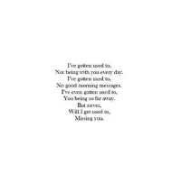 http://iglovequotes.net/: I've gotten used to,  Not being with you every day  I've gotten used to,  No good morning messages.  I've even gotten used to,  You being so far away  But never  Will I get used to,  Missing you. http://iglovequotes.net/