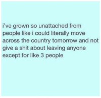 Shit, Tomorrow, and Humans of Tumblr: i've grown so unattached from  people like i could literally move  across the country tomorrow and not  give a shit about leaving anyone  except for like 3 people