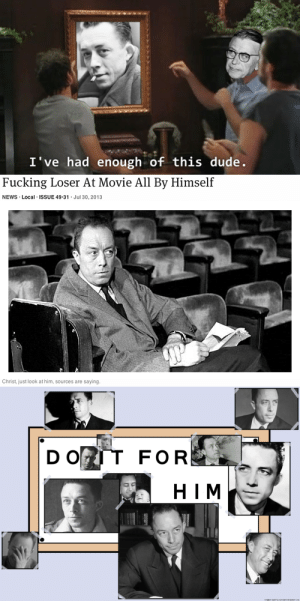 Dude, Fucking, and Memes: I've had enough of this dude.   Fucking Loser At Movie All By Himself  NEWS Local ISSUE 49-31 Jul 30, 2013  Christ, just look at him, sources are saying   2  D O  FOR  HIM baguettelady:  Did someone ask for camus memes? no? well, have them anyway. @we-kant-even