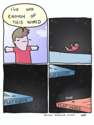 Memes, Earth, and World: IVE HAD  ENoUGH oF  THIS WORLD  DONK  FLAT EARTH
