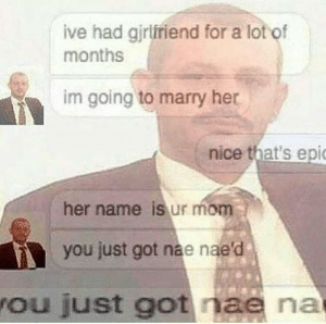 Nae Nae, Girlfriend, and MeIRL: ive had girlfriend for a lot of  months  im going to marry her  nice that's epi  her name is ur mom  you just got nae nae  ou just got nae na Meirl
