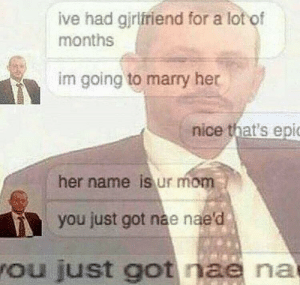 Girlfriend, Mom, and Nice: ive had girlfriend for a lot of  months  im going to marry her  nice that's epi  her name is ur mom  you just got nae nae'd  ou just got nae na