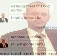 Nae Nae, Mom, and Nice: ive had gjrlfriend for a lot of  months  im going to marry her  nice that's epi  her name is ur mom  you just got nae nae'd  ou iust oot nae na <p>You just got Nae Nae&rsquo;d</p>