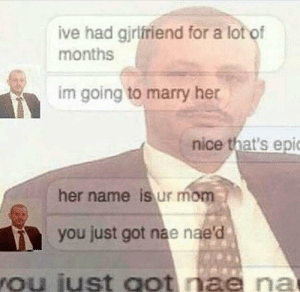 Nae Nae, Mom, and Nice: ive had gjrlfriend for a lot of  months  im going to marry her  nice that's epi  her name is ur mom  you just got nae nae'd  ou iust oot nae na when you get nae nae'd