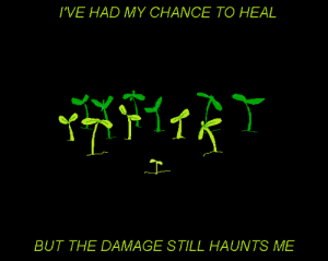 Haunts: I'VE HAD MY CHANCE TO HEAL  BUT THE DAMAGE STILL HAUNTS ME