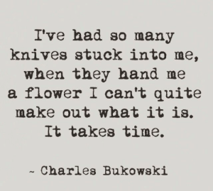 Knives: I've had so many  knives stuck into me,  when they hand me  a flower I can't quite  make out what it is,  It Takes time.  -Charles Bukowski