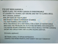 Future, Memes, and News: I'VE JUST BEEN HANDED A  NEWS FLASH, THE WORD CANADA IS UNRHYMEABLE  IT'S EASIER TO I DUNNO, GET DRUNKAND TRY TO CLIMB A BULL  BUT CANADA, DAMNIT  ASK ANY MAN ON THE PLANET  AND WATCH THEIR STAMMERIN' STAMINA  'TIL THEY RAMBLE AND CRAM IT  INTO THE MIDDLE OF A SENTENCE, FOR A SHOT AT REPENTANCE  AND PASS THE PROBLEM ON TO FUTURE RHYMING DESCENDANTS  IVE NEVER HEARD SOMEBODY WHO COULD REALLY RHYME CANADAr  EXCEPT MY UNCLE TONY: HE'S A LONG ISLAND JANI TAH.  (Screams, applause)  ORTRAIN A BULL TO SPEAK ESPERANTO  CHANGE THE WORD PRONTO, WHY DIDN'T YOU SAY TORONTO? #tbt First draft of the Canada rap I wrote for my ep of HIMYM. The rest of the great rhymes in that ep are all Carter & Craig https://t.co/dbJSYZxCYC