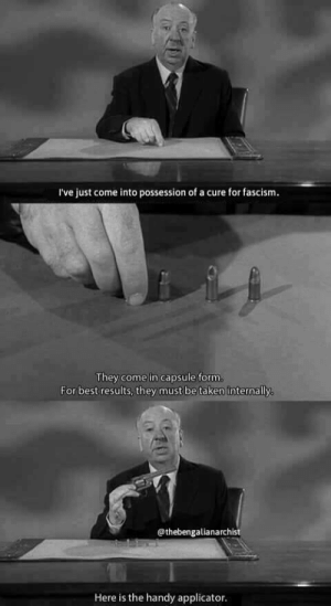 Fucking, Taken, and Tumblr: I've just come into possession of a cure for fascism  They come in capsule form  For best results, they must be taken internally  @thebengalianarchist  Here is the handy applicator. crinosg:Alfred Hitchcock was not even in the neighborhood of fucking aroudn.