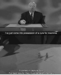 Taken, Best, and Insomnia: I've just come into possession of a cure for insomnia.  It comes in capsule form  For best results, they must be taken internally Alfred Hitchcock
