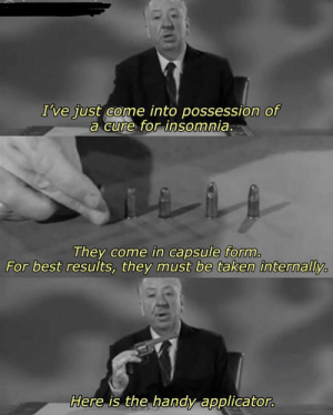 Reddit, Taken, and Best: I've just come into possession of  a cure for insomnia.  They come in capsule form  For best results, they must be taken internally  Here is the handy applicator. Alfred Hitchcock was ahead of his time