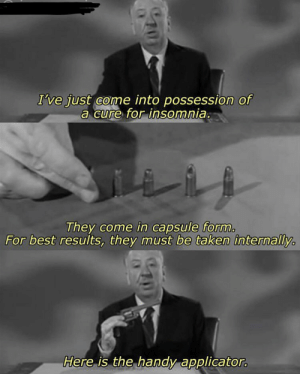 Alfred Hitchcock was ahead of his time: I've just come into possession of  a cure for insomnia.  They come in capsule form.  For best results, they must be taken internally  Here is the handy applicator. Alfred Hitchcock was ahead of his time