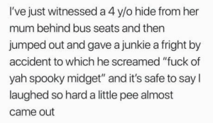 "Yah, Fuck, and Kids: I've just witnessed a 4 y/o hide from her  mum behind bus seats and then  jumped out and gave a junkie a fright by  accident to which he screamed ""fuck of  yah spooky midget"" and it's safe to say I  laughed so hard a little pee almost  came out You dont have to be a junkie to talk to kids like this, but it helps - generally."