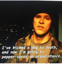 pepper spray: I've kicked a dog to death,  and now I'm going to  pepper spray an acquaintance.