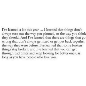 https://iglovequotes.net/: I've learned a lot this year. I learned that things don't  always turn out the way you planned, or the way you think  they should. And I've learned that there are things that go  wrong that don't always get fixed or get put back together  the way they were before. I've learned that some broken  things stay broken, and I've learned that you can get  through bad times and keep looking for better ones, as  long as you have people who love you. https://iglovequotes.net/