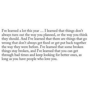 https://iglovequotes.net/: I've learned a lot this year... I learned that things don't  always turn out the way you planned, or the way you think  they should. And I've learned that there are things that go  wrong that don't always get fixed or get put back together  the way they were before. I've learned that some broken  things stay broken, and I've learned that you can get  through bad times and keep looking for better ones, as  long as you have people who love you. https://iglovequotes.net/