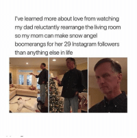 He loves her so much ❤️👌🏼😂 Tag someone who do this @peopleareamazing @peopleareamazing @peopleareamazing: I've learned more about love from watching  my dad reluctantly rearrange the living room  so my mom can make snow angel  boomerangs for her 29 Instagram followers  than anything else in life He loves her so much ❤️👌🏼😂 Tag someone who do this @peopleareamazing @peopleareamazing @peopleareamazing