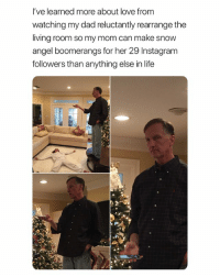 this is true love: I've learned more about love from  watching my dad reluctantly rearrange the  living room so my mom can make snow  angel boomerangs for her 29 Instagram  followers than anything else in life this is true love