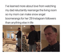 <p>True love</p>: I've learned more about love from watching  my dad reluctantly rearrange the living room  so my mom can make snow angel  boomerangs for her 29 Instagram followers  than anything else in life <p>True love</p>