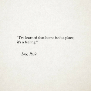 "Learned That: ""I've learned that home isn't a place,  it's a feeling.""  25  Love, Rosie"