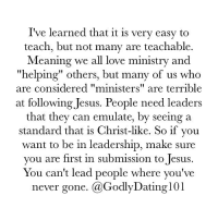 "Memes, Emulation, and Leadership: I've learned that it is very easy to  teach, but not many are teachable  Meaning we all love ministry and  ""helping"" others, but many of us who  are considered ""ministers"" are terrible  at following Jesus. People need leaders  that they can emulate, by seeing a  standard that is Christ-like. So if you  want to be in leadership, make sure  you are first in submission to Jesus  You can't lead people where you've  never gone  Ca Godly Dating 101 ""Not many of you should become teachers, my brothers, for you know that we who teach will be judged with greater strictness."" (James‬ ‭3:1‬ ‭ESV‬‬) HelpMeJesus"