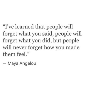 "Maya Angelou, Never, and How: ""I've learned that people will  forget what you said, people will  forget what you did, but people  will never forget how you made  them feel.""  05  Maya Angelou"