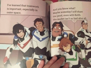 Bad, God, and Oh My God: I've learned that teamwork  is important, especially in  outer space.  And you know what?  Maybe someday I will share  the pool, even with Keith.  His mullet isn't so bad after all affectionateklance:  catsconflictscopicsandchamomile:  affectionateklance:  someone (shiro) looks proud to see his gay students (klance) finally become canon  oh my god why  because my optimism is all i have left