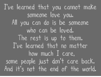 Love, World, and Back: I've learned that you cannot make  someone love you.  All you can do is be someone  who can be loved  The rest is up to them.  I've learned that no matter  how much I care  some people just don't care back.  And it's not the end of the world.