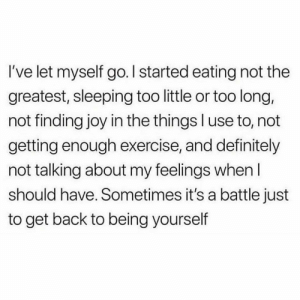 Definitely, Memes, and True: I've let myself go. l started eating not the  greatest, sleeping too little or too long,  not finding joy in the things l use to, not  getting enough exercise, and definitely  not talking about my feelings whenI  should have. Sometimes it's a battle just  to get back to beina vourself This is so true 😬 btw pray for me I have a math exam tomorrow