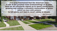 "Memes, Laced, and Bills: I've long maintained that the American lawn  is one of the greatest mass brainwashings of all time.  How we all voluntarily signed up to spend untold hours  growing and cutting a nonnative monoculture of green  which we lace with poisons  to kill plants and insects never ceases to amaze.  Bill Heavey Something to consider...  ""I've long maintained that the American lawn is one of the greatest mass brainwashings of all time. How we all voluntarily signed up to spend untold hours growing and cutting a nonnative monoculture of green which we lace with poisons to kill plants and insects never ceases to amaze."" - Bill Heavey  What do you think? https://www.facebook.com/groups/pantheism/  Pantheism.com. Now in Beta testing"