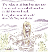 """Joni: """"I've looked at life from both sides now.  from up and down and still somehow,  it's life's illusions I recall  I really don't know life at all  Both Sides Now, Joni Mitchell  purpleclover com"""
