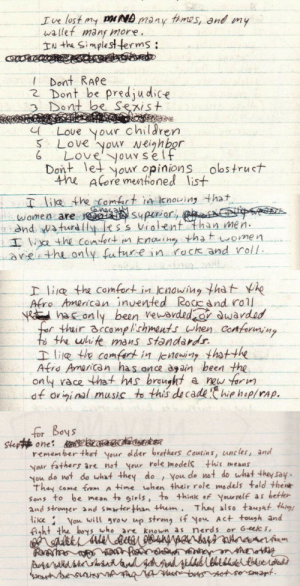 nirvanas-hoodie: Kurt Cobain's journal entries. : Ive lost my mND many fims, and my  wallet many more  IN the Simplestterms:  ! Dont RAPe  2 Dont be predjudice  3 Dont be Sexist  Love your children  S Love you Neighbor  Loveyourself  Dont let your opinions obs truct  the Aore mentoned list   T lie the Camfort in Icnowing tha  naa  lwomen are r Superiar, pe  nd waturdlp ess violent than men.  Iathe contert n knaih thatomen  reth anly future n rack and roll   D lia the comfort in cnowing that he  Afro American inuented Rocc and rall  Nhaconly been veworded r dwardad  for their accomplishments when Conformng  ts the white mans standards  Ilie te camfart in jenowiny hotthe  Afro American has once agan been the  only race that hAs braught  df oviginal music to this de cadehie hep/rAp.  a new farm   for Boys  Step one: adzeoistker  remember thet your older brothers Courins, uncles, and  Your fathers are not your role models this means  You do not do what they do  Thay  You do not do what they say.  come fram A time when their role models tald thene  Sons to be mean t girls, to thinlk ef Yourrelf as better  and stromer nd smarter than them Tha also taupht thims  ike Vou will grov up strong if you Act tough and  fight the boys who are known as nerds or G-eelc s,  boraaskesatand 4ddddesleledtheided  asbesesnA a t bosAtseramant nirvanas-hoodie: Kurt Cobain's journal entries.