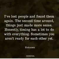 Lost, Time, and Unknown: I've lost people and found them  again. The second time around,  things just made more sense.  Honestly, timing has a lot to do  with everything. Sometimes you  aren't ready for each other yet  Unknown  wordables.