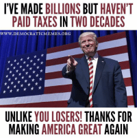 "#Trump wants to ""Make America Great Again"" but hasn't paid a dime in two decades. That doesn't make you ""smart"", it makes you a LOSER! ""Share"" if you agree!: IVE MADE BILLIONS BUT HAVEN'T  PAID TAXES IN TWO DECADES  WWW. DEMOCRATIC MEMES ORG  UNLIKE  YOU LOSERS!  THANKS FOR  MAKING AMERICA GREAT  AGAIN #Trump wants to ""Make America Great Again"" but hasn't paid a dime in two decades. That doesn't make you ""smart"", it makes you a LOSER! ""Share"" if you agree!"
