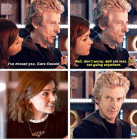 clara oswald: I've missed you, Clara Oswald  Well, don't worry, daft old man. 'm  not going anywhere.