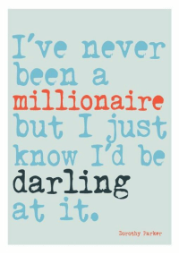 Darl: I've never  been a  millionaire  but I just  know I'd be  darling  at it.  Dorothy Parker