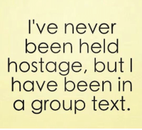 Group Texts: I've never  been held  hostage, but I  have been in  a group text