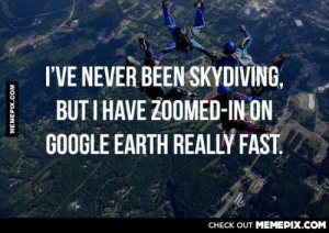 Living life to the extreme.omg-humor.tumblr.com: I'VE NEVER BEEN SKYDIVING,  BUT I HAVE ZOOMED-IN ON  GOOGLE ÉARTH REALLY FAST.  CHECK OUT MEMEPIX.COM  MEMEPIX.COM Living life to the extreme.omg-humor.tumblr.com