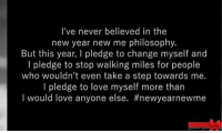 New Year's: I've never believed in the  new year new me philosophy  But this year, pledge to change myself and  l edge to stop walking miles for people  who wouldn't even take a step towards me.  I pledge to love myself more than  I would love anyone else. #new year new me