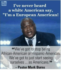 "Memes, News, and American: I've never heard  a white American say,  ""I'm a European American!  NEWS  EEWe've got to stop being  African-American or Hispanic-American  We've got to just start seeing  ourselves... as Americans.3  Pastor Mark Burns Divide... then conquer. Don't let them divide us any more! We are ALL Americans!"
