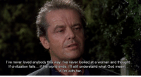 Wolf (1994): I've never loved anybody this way I've never looked at a woman and thought:  If civilization fails... if  the world ends, l'll still understand what God meant  if I'm with her Wolf (1994)